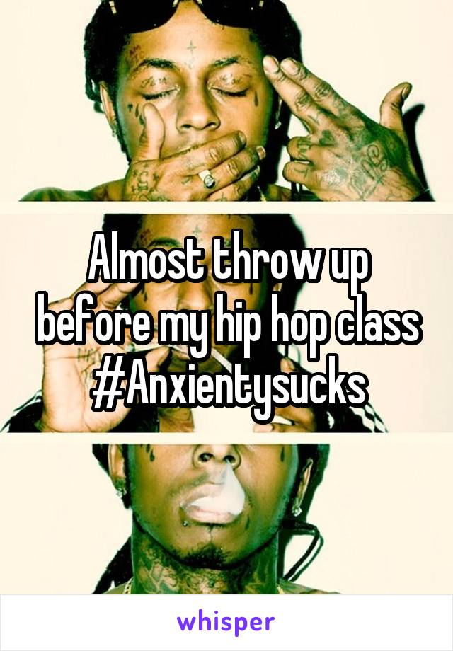 Almost throw up before my hip hop class #Anxientysucks