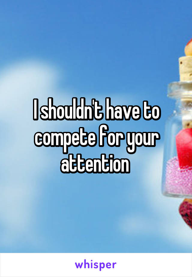 I shouldn't have to compete for your attention