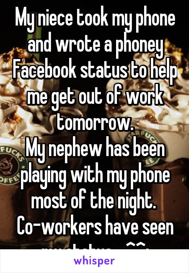 My niece took my phone and wrote a phoney Facebook status to help me get out of work tomorrow. My nephew has been playing with my phone most of the night.  Co-workers have seen my status... ^^;