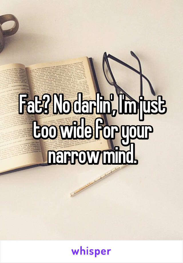 Fat? No darlin', I'm just too wide for your narrow mind.