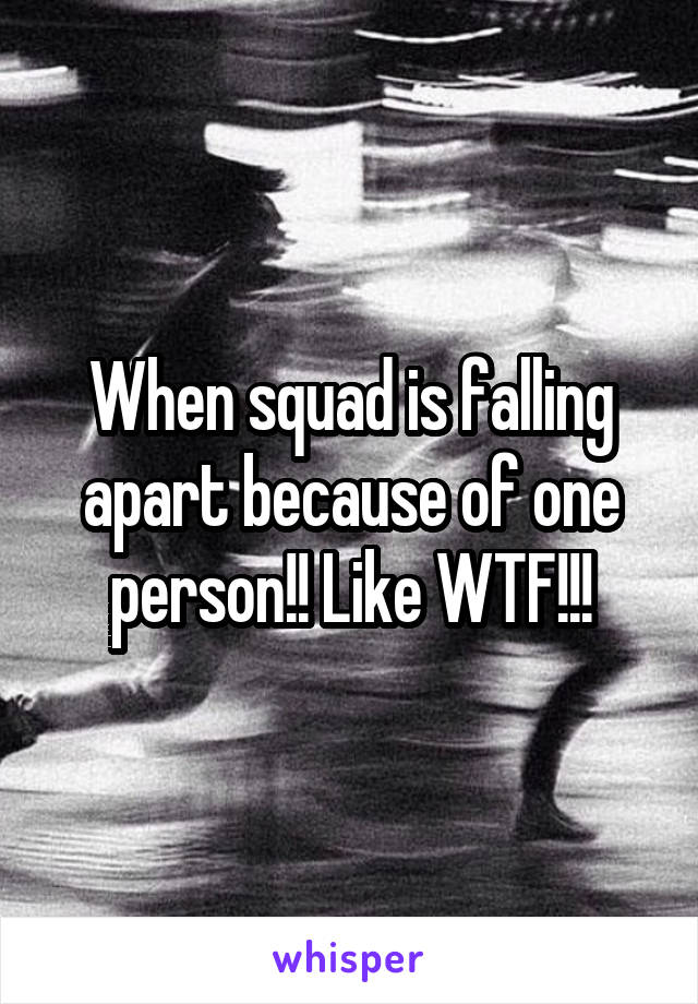 When squad is falling apart because of one person!! Like WTF!!!