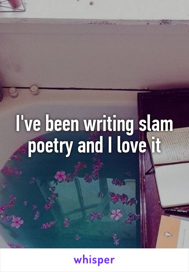 I've been writing slam poetry and I love it