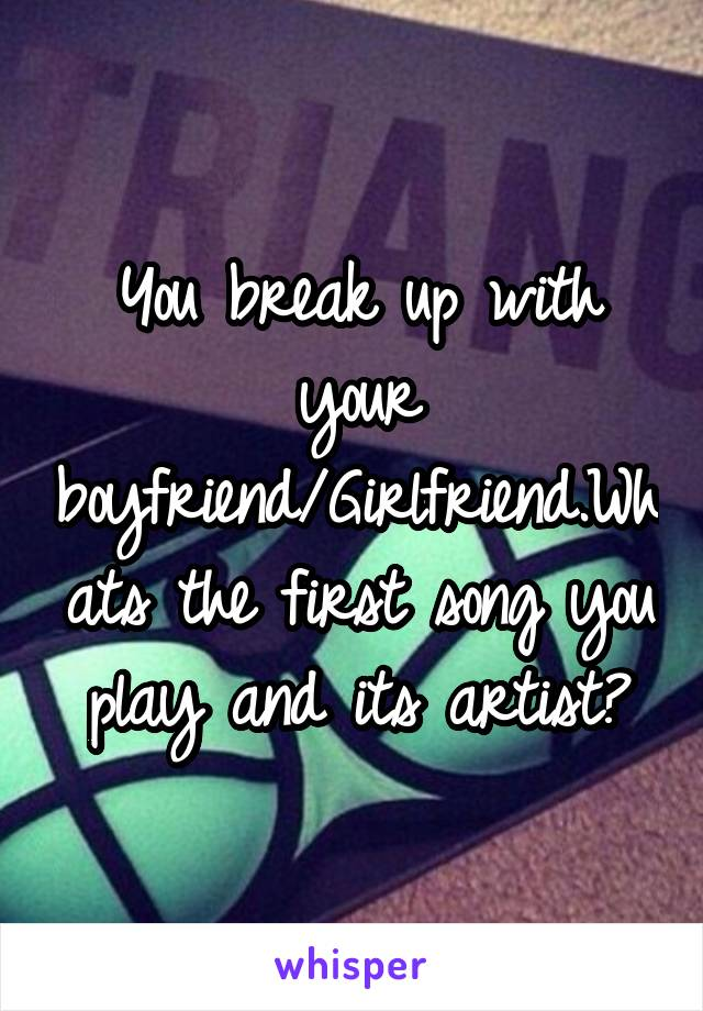 You break up with your boyfriend/Girlfriend.Whats the first song you play and its artist?
