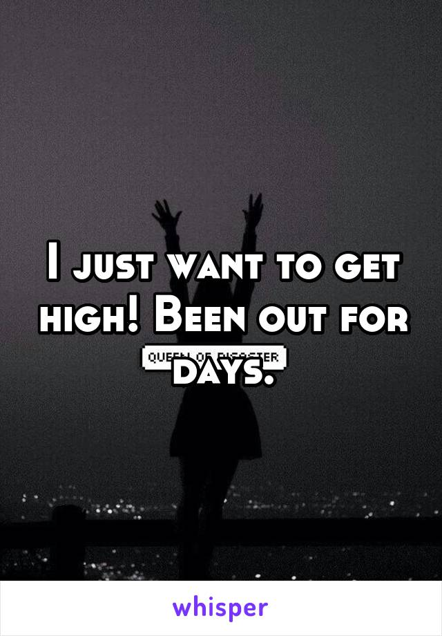 I just want to get high! Been out for days.