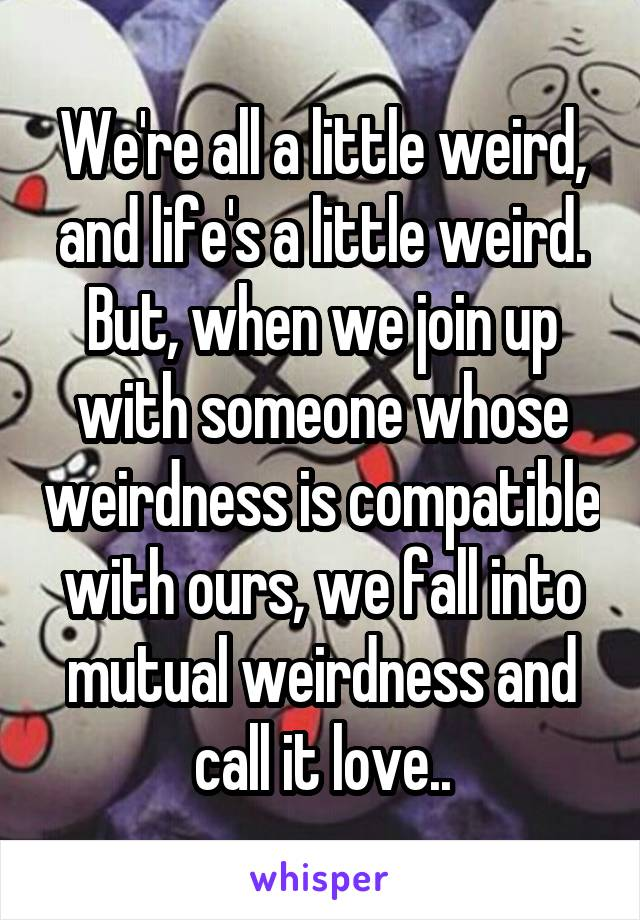 We're all a little weird, and life's a little weird. But, when we join up with someone whose weirdness is compatible with ours, we fall into mutual weirdness and call it love..