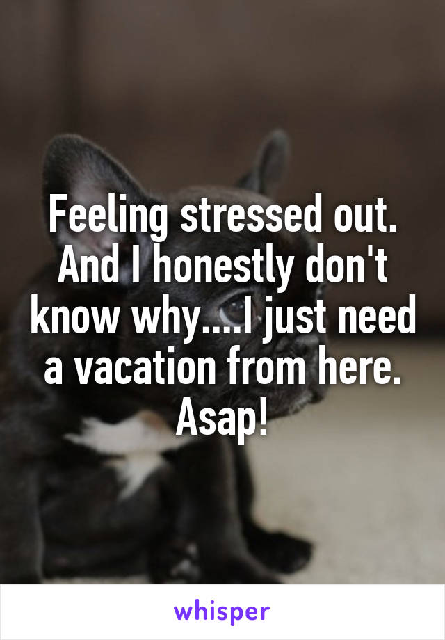 Feeling stressed out. And I honestly don't know why....I just need a vacation from here. Asap!