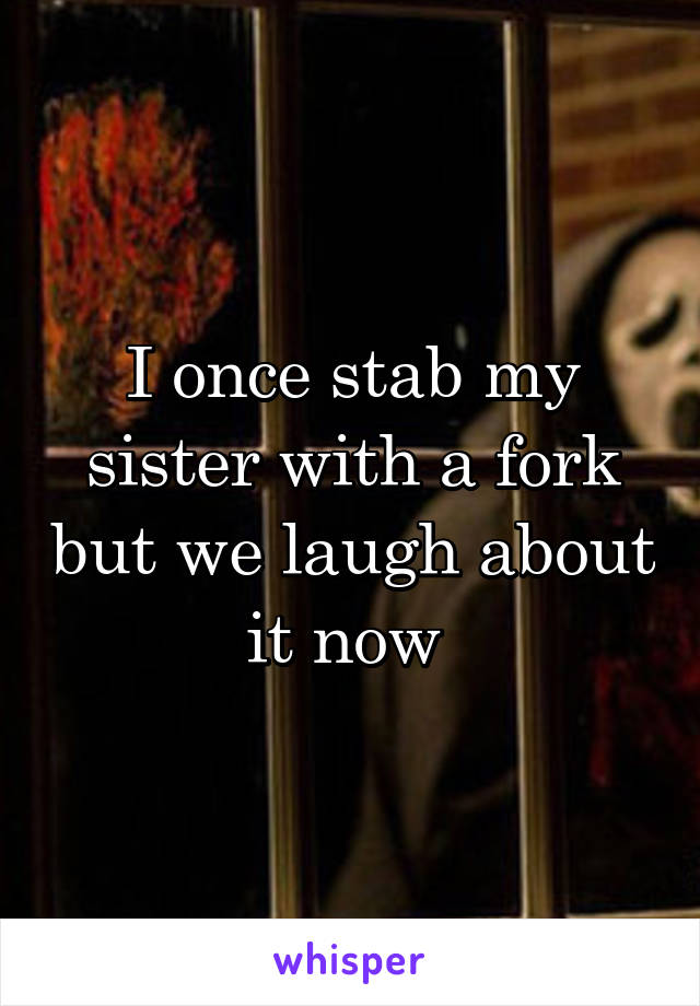 I once stab my sister with a fork but we laugh about it now