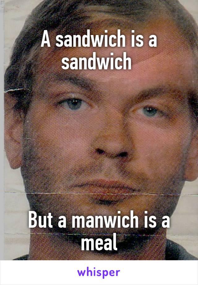 A sandwich is a sandwich        But a manwich is a meal