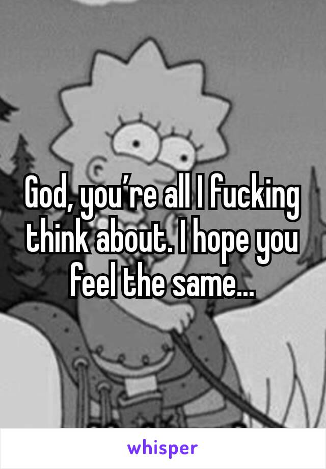 God, you're all I fucking think about. I hope you feel the same...