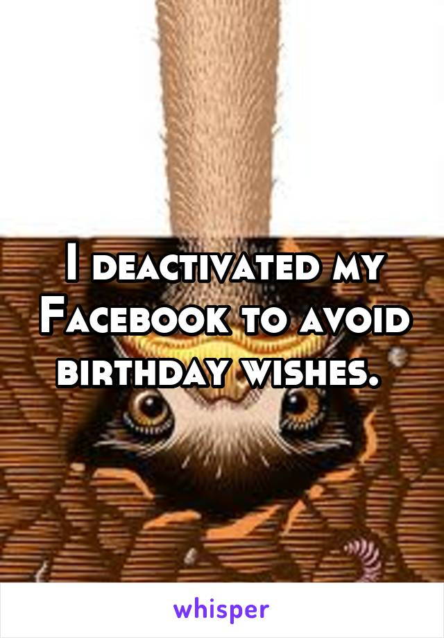 I deactivated my Facebook to avoid birthday wishes.