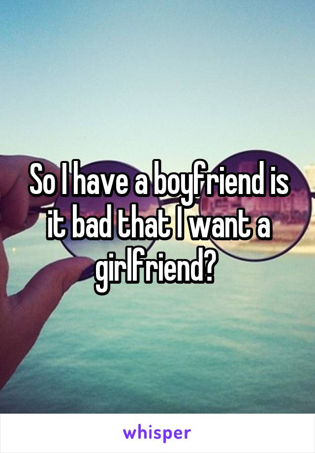 So I have a boyfriend is it bad that I want a girlfriend?