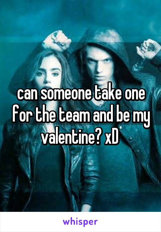 can someone take one for the team and be my valentine? xD