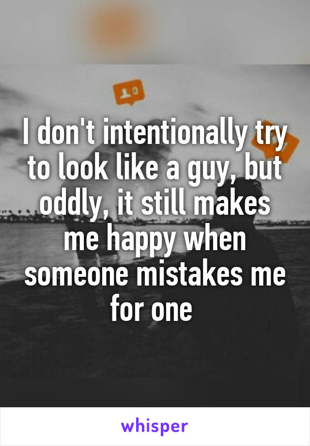 I don't intentionally try to look like a guy, but oddly, it still makes me happy when someone mistakes me for one