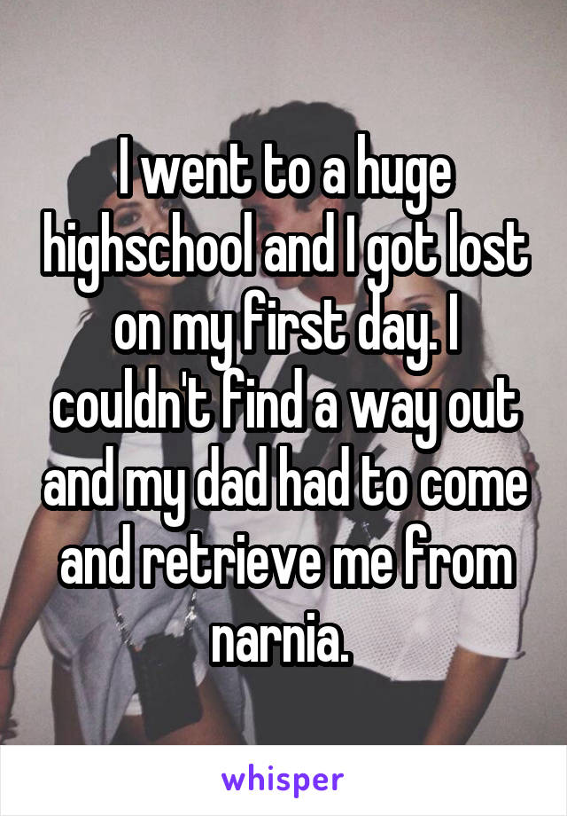 I went to a huge highschool and I got lost on my first day. I couldn't find a way out and my dad had to come and retrieve me from narnia.