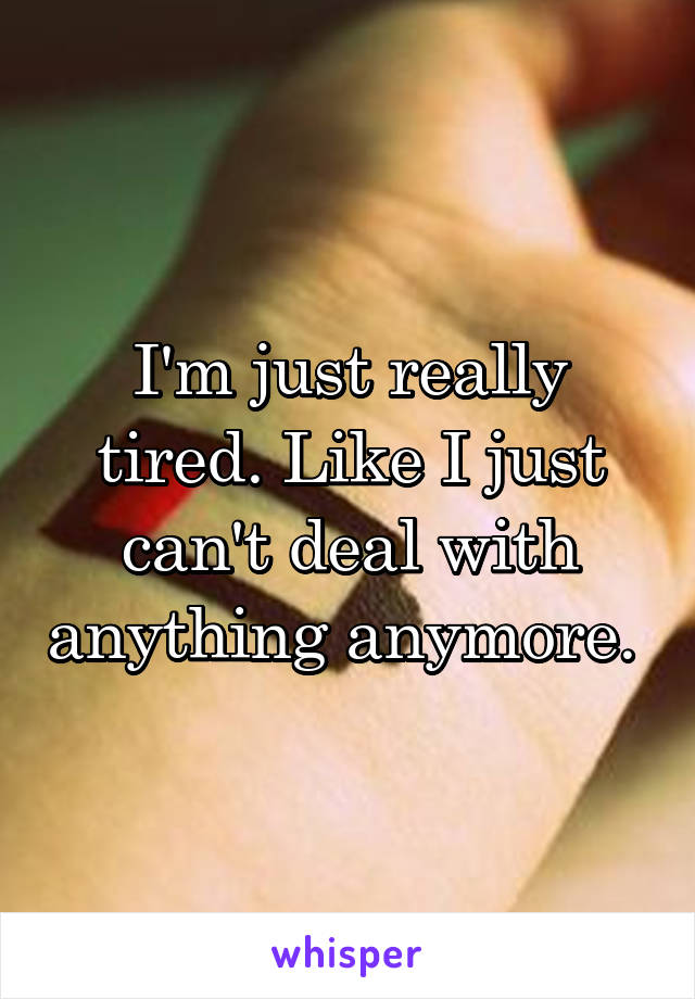 I'm just really tired. Like I just can't deal with anything anymore.