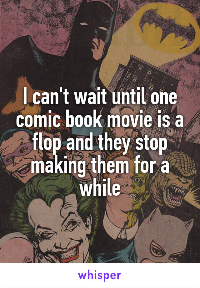 I can't wait until one comic book movie is a flop and they stop making them for a while