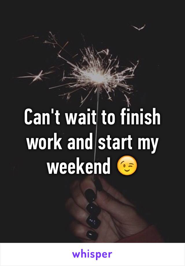 Can't wait to finish work and start my weekend 😉