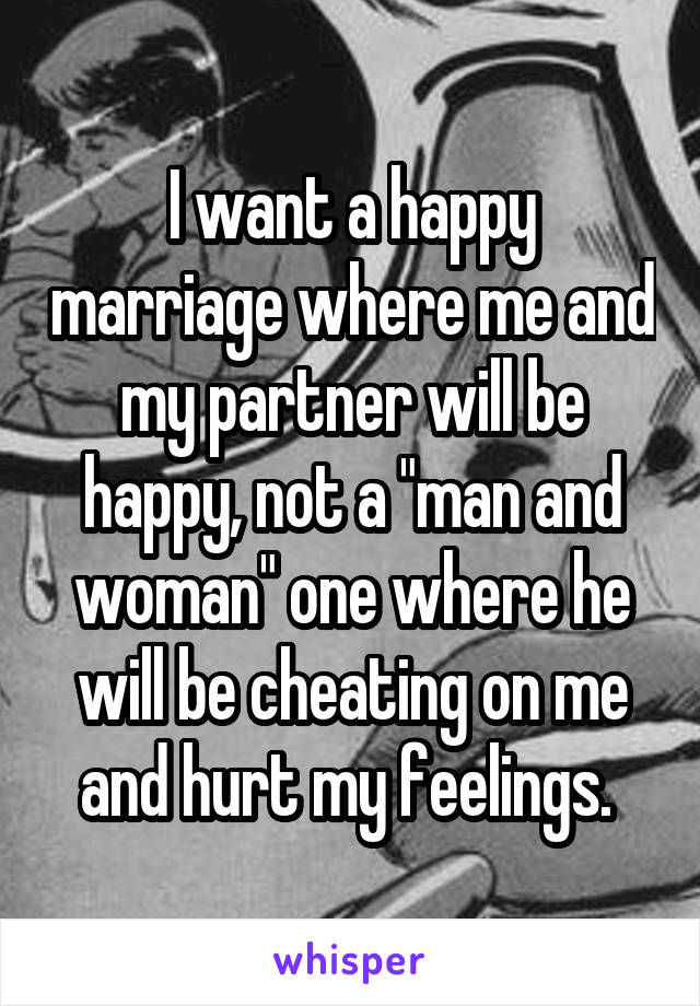 """I want a happy marriage where me and my partner will be happy, not a """"man and woman"""" one where he will be cheating on me and hurt my feelings."""