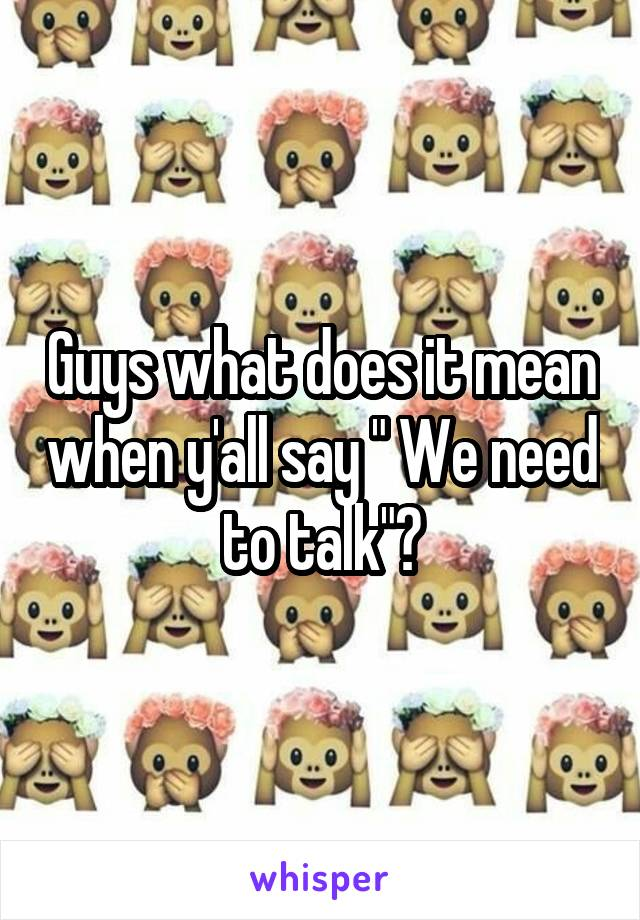"""Guys what does it mean when y'all say """" We need to talk""""?"""