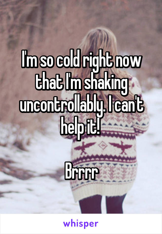 I'm so cold right now that I'm shaking uncontrollably. I can't help it!   Brrrr