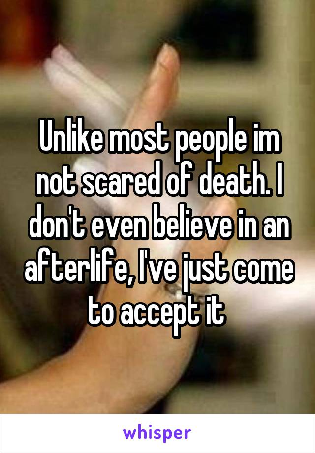 Unlike most people im not scared of death. I don't even believe in an afterlife, I've just come to accept it