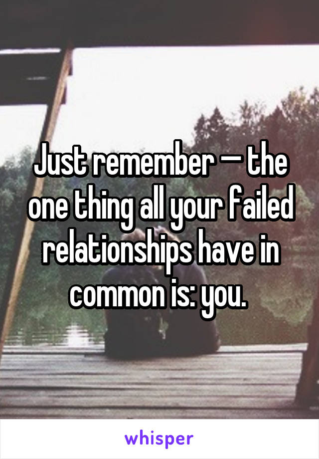 Just remember — the one thing all your failed relationships have in common is: you.