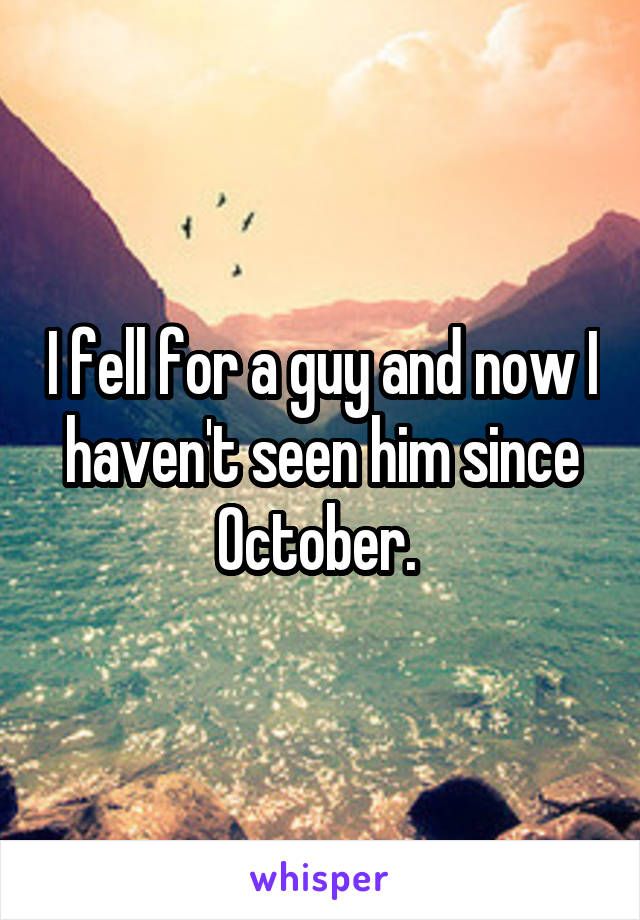 I fell for a guy and now I haven't seen him since October.
