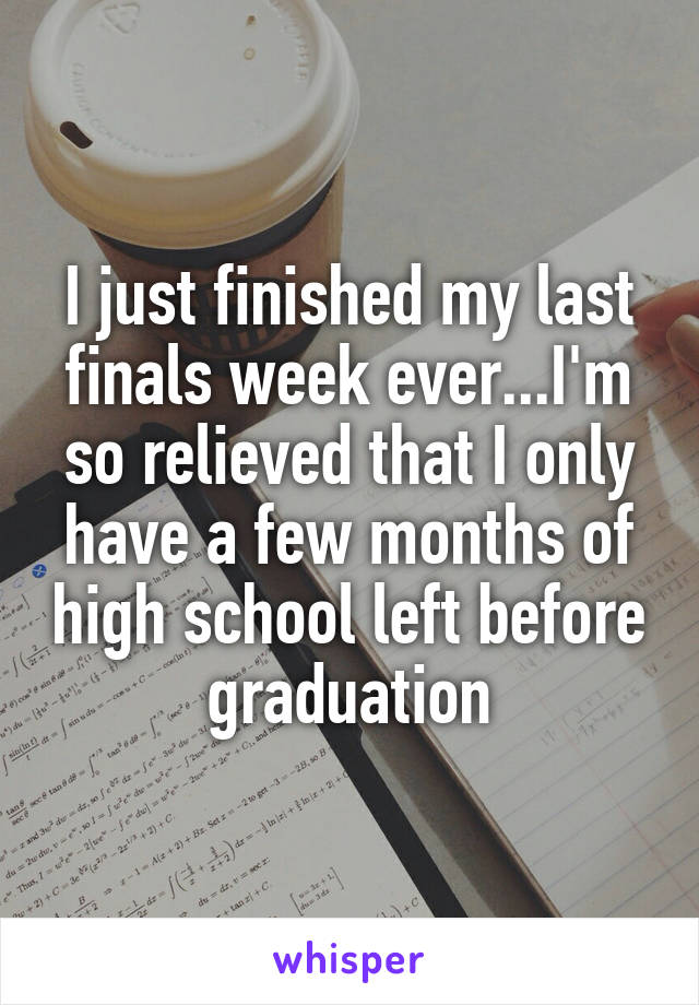 I just finished my last finals week ever...I'm so relieved that I only have a few months of high school left before graduation