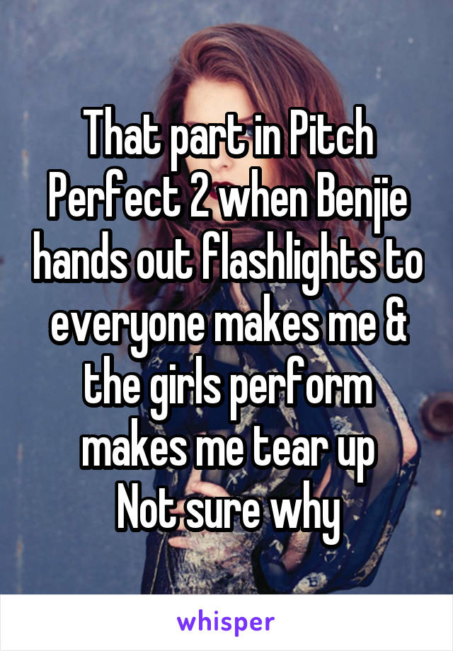 That part in Pitch Perfect 2 when Benjie hands out flashlights to everyone makes me & the girls perform makes me tear up Not sure why