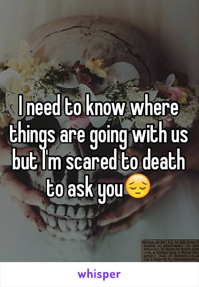 I need to know where things are going with us but I'm scared to death to ask you😔