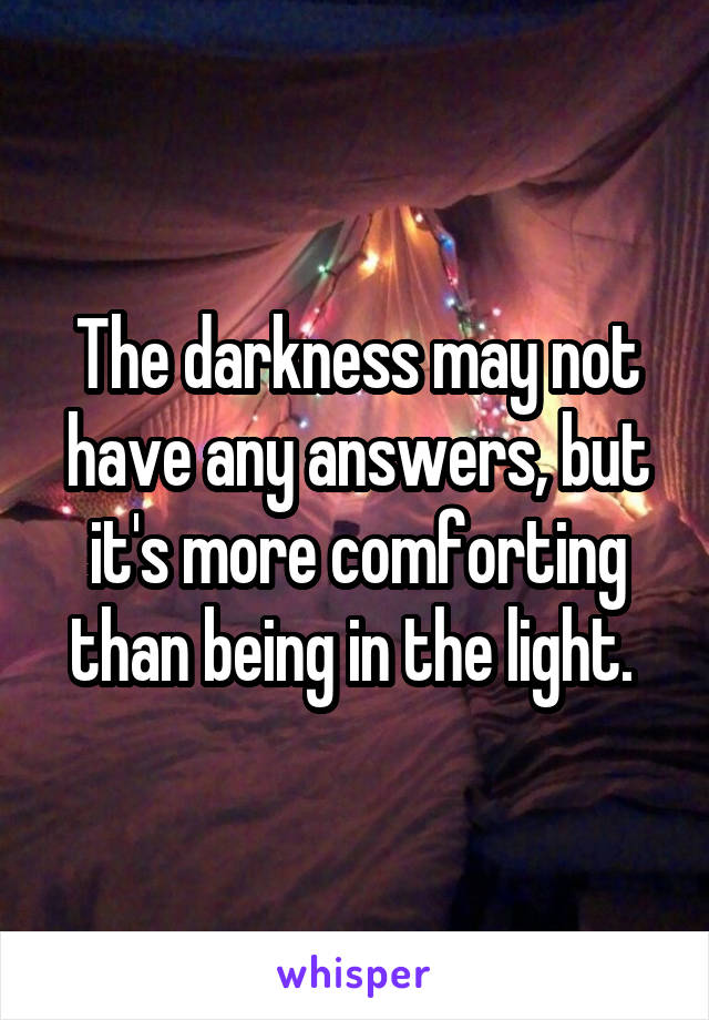The darkness may not have any answers, but it's more comforting than being in the light.