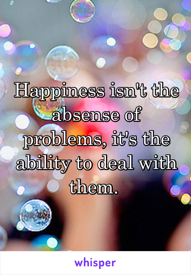 Happiness isn't the absense of problems, it's the ability to deal with them.