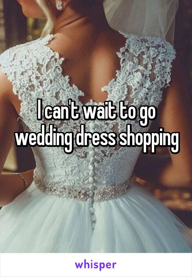 I can't wait to go wedding dress shopping