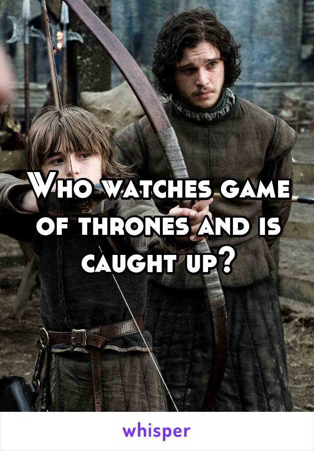 Who watches game of thrones and is caught up?