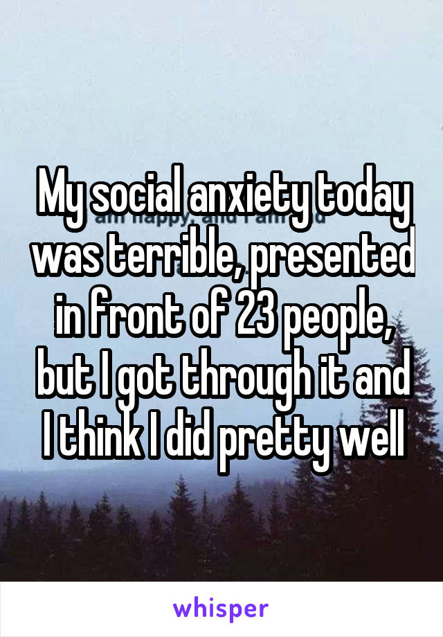 My social anxiety today was terrible, presented in front of 23 people, but I got through it and I think I did pretty well