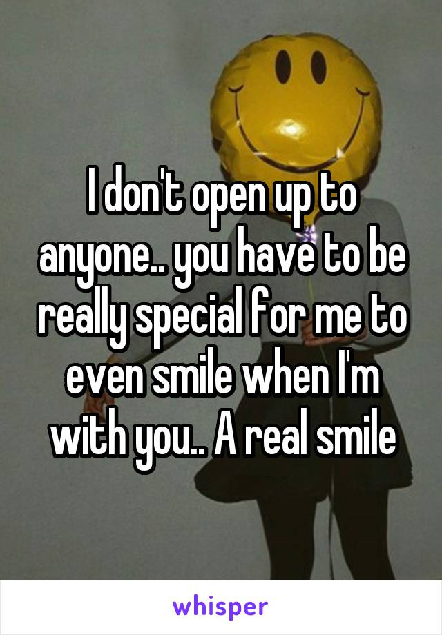 I don't open up to anyone.. you have to be really special for me to even smile when I'm with you.. A real smile
