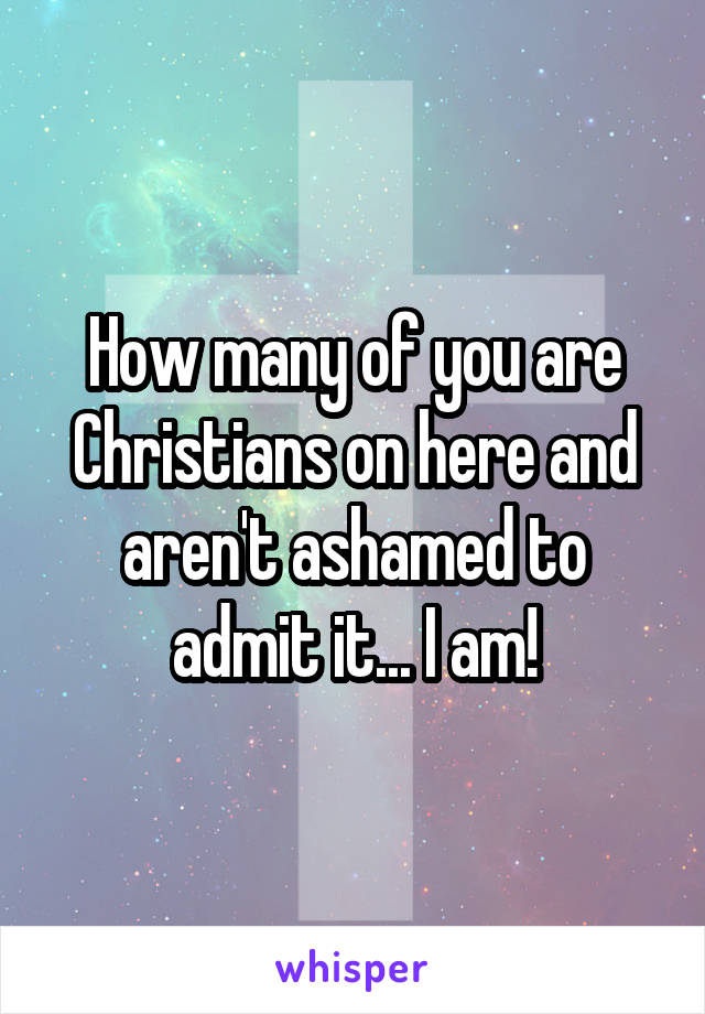 How many of you are Christians on here and aren't ashamed to admit it... I am!