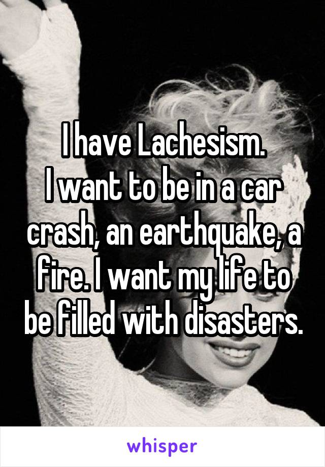 I have Lachesism. I want to be in a car crash, an earthquake, a fire. I want my life to be filled with disasters.