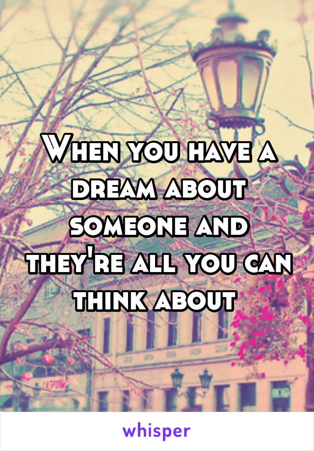 When you have a dream about someone and they're all you can think about