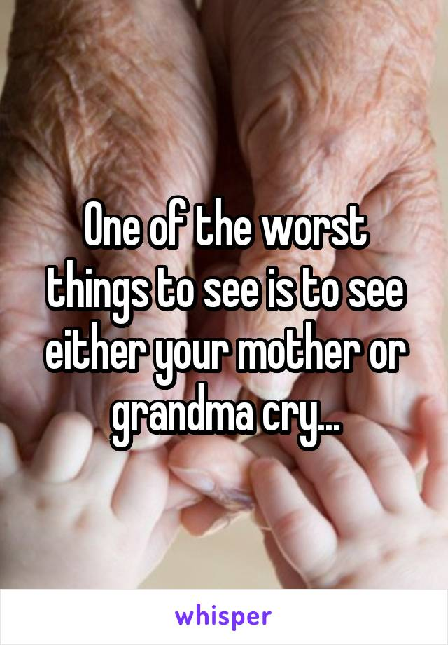 One of the worst things to see is to see either your mother or grandma cry...
