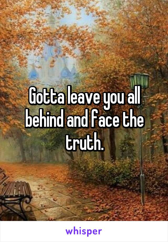 Gotta leave you all behind and face the truth.