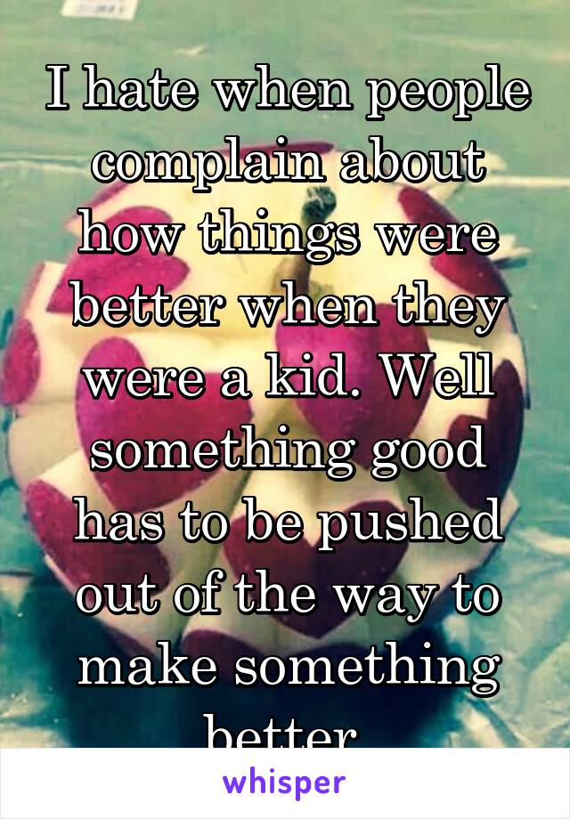 I hate when people complain about how things were better when they were a kid. Well something good has to be pushed out of the way to make something better.