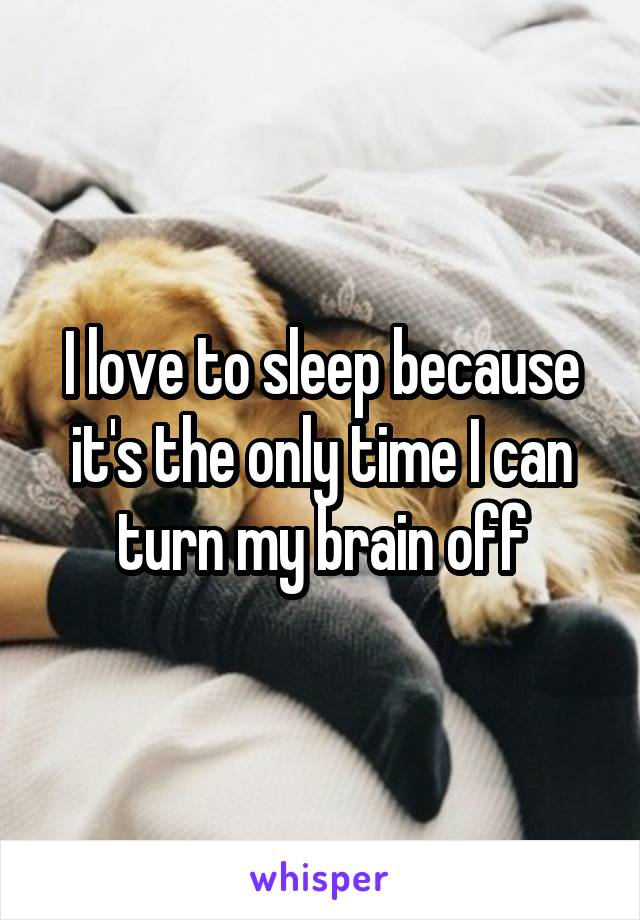 I love to sleep because it's the only time I can turn my brain off