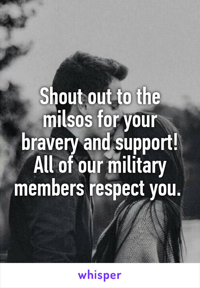 Shout out to the milsos for your bravery and support! All of our military members respect you.