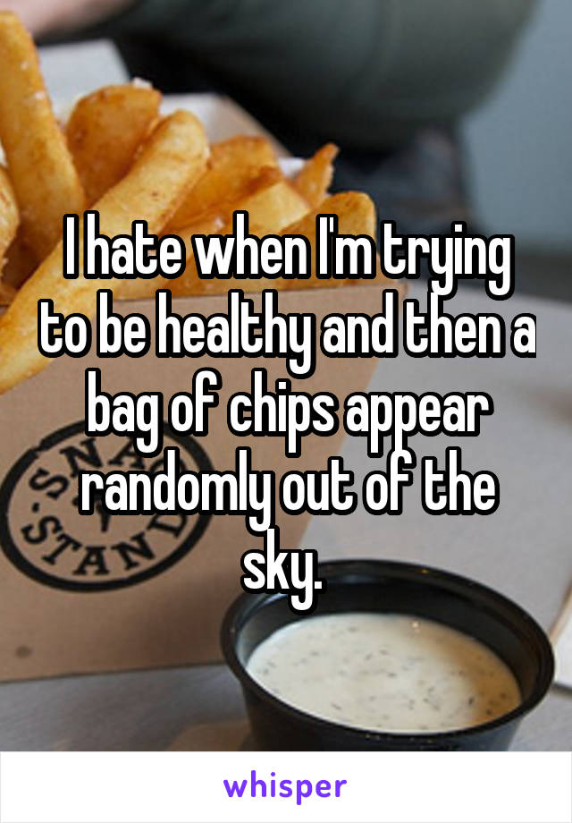 I hate when I'm trying to be healthy and then a bag of chips appear randomly out of the sky.