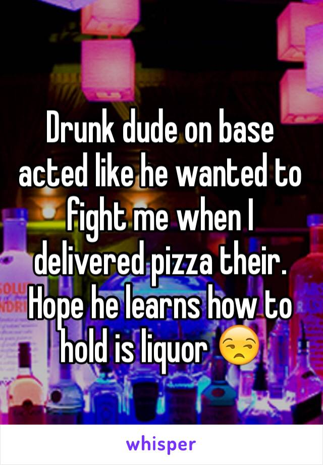 Drunk dude on base acted like he wanted to fight me when I delivered pizza their. Hope he learns how to hold is liquor 😒