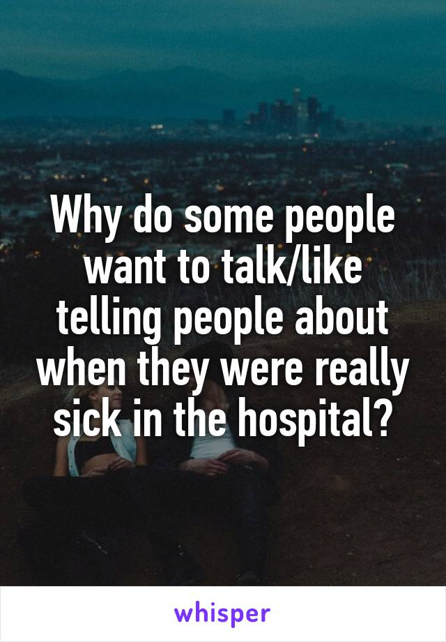Why do some people want to talk/like telling people about when they were really sick in the hospital?