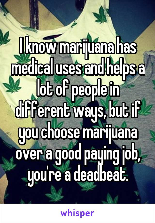 I know marijuana has medical uses and helps a lot of people in different ways, but if you choose marijuana over a good paying job, you're a deadbeat.
