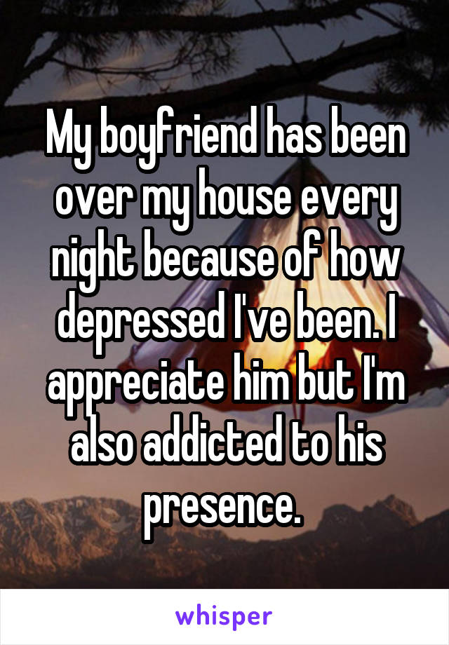 My boyfriend has been over my house every night because of how depressed I've been. I appreciate him but I'm also addicted to his presence.