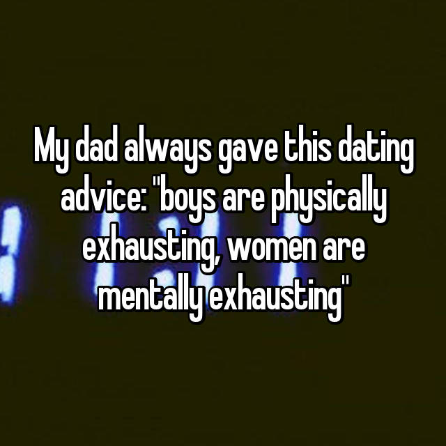 "My dad always gave this dating advice: ""boys are physically exhausting, women are mentally exhausting"""